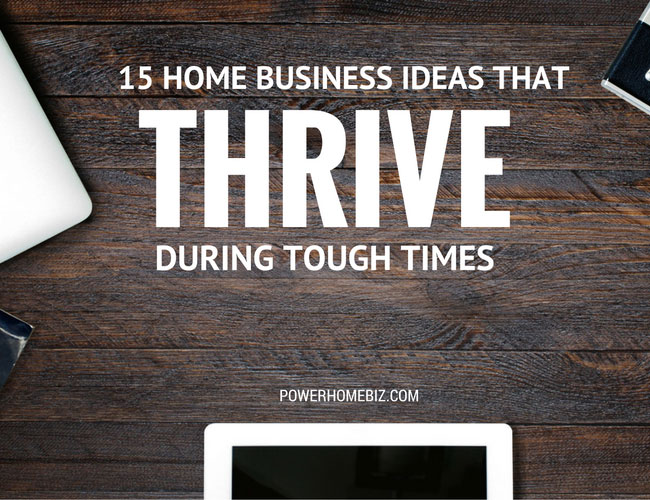15 Home Business Ideas that Thrive During Tough Times