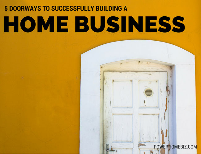 5 Doorways to Successfully Building a Home Business