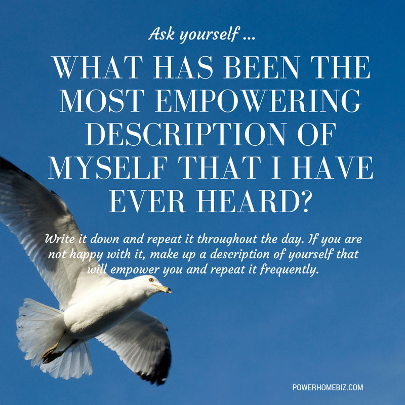 Ask yourself – What has been the most empowering description of myself that I have ever heard?