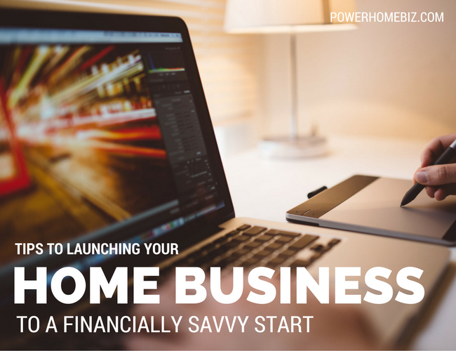 Tips To Launching Your Home Business To A Financially Savvy Start PowerHome