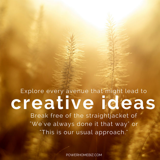 Explore every avenue that might lead to creative ideas.