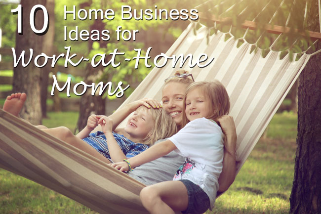 Top 10 Home Business Ideas for Work-at-Home Moms