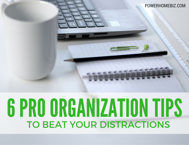 6 Pro Organization Tips to Beat Your Distractions