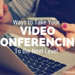 Ways to Take your Video Conferencing to the Next Level