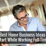 5 Best Home Business Ideas to Start While Working Full-Time