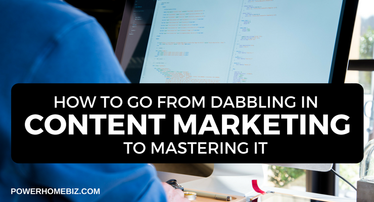 How To Go From Dabbling In Content Marketing To Mastering It