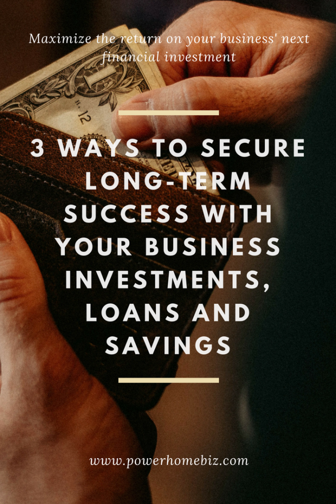 3 Ways to Secure Long-Term Success with your Business Investments, Loans, & Savings