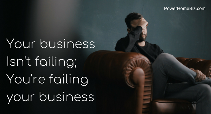 Your Business Isn't Failing; You're Failing Your Business